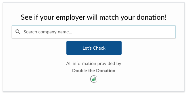 Just enter your company name and see if they offers donation matching.